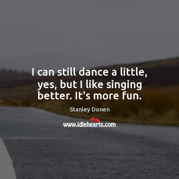 I can still dance a little, yes, but I like singing better. It's more fun. Image