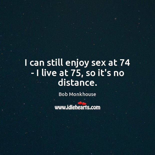 Image, I can still enjoy sex at 74 – I live at 75, so it's no distance.