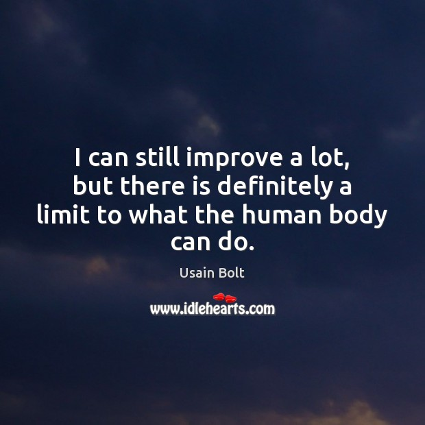 I can still improve a lot, but there is definitely a limit to what the human body can do. Usain Bolt Picture Quote