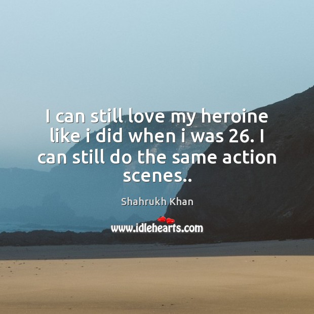 I can still love my heroine like i did when i was 26. Shahrukh Khan Picture Quote