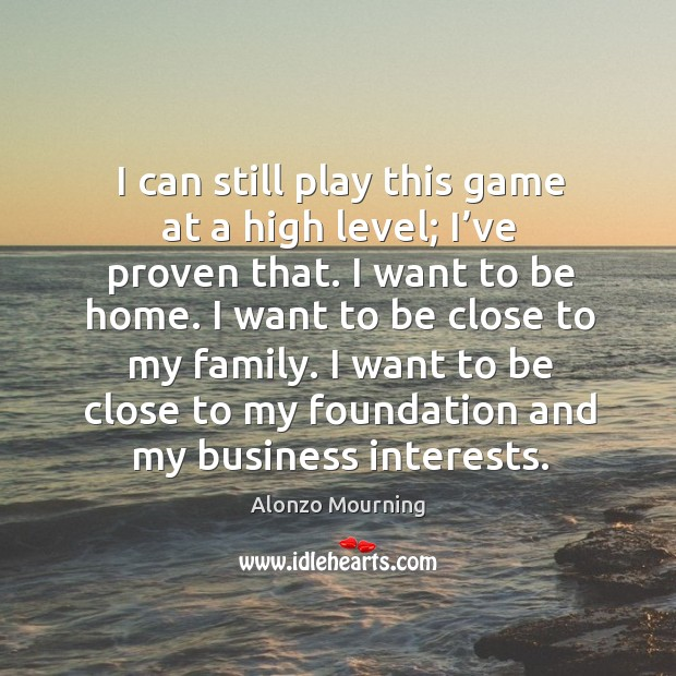 I can still play this game at a high level; I've proven that. I want to be home. I want to be close to my family. Alonzo Mourning Picture Quote