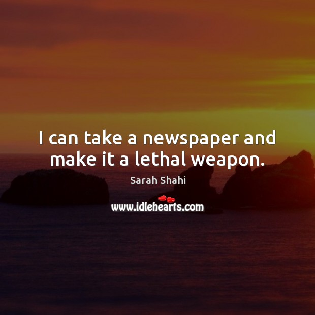 I can take a newspaper and make it a lethal weapon. Image
