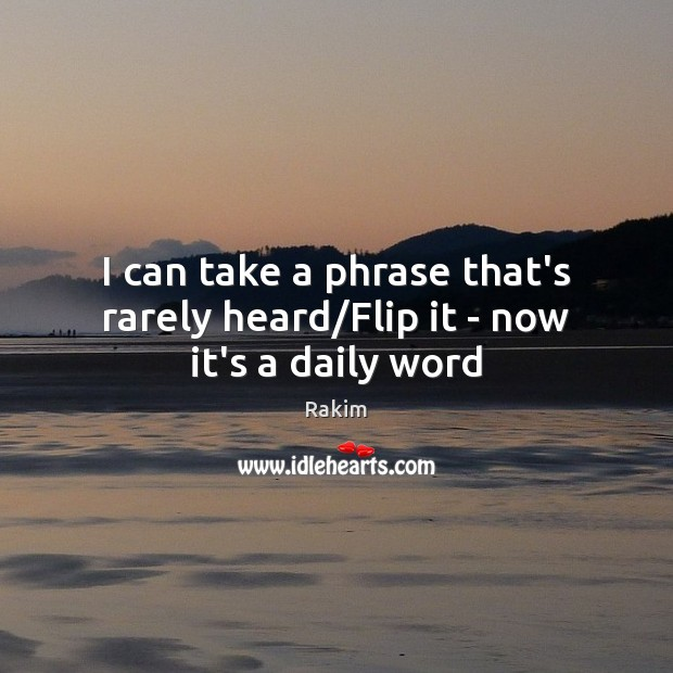 I can take a phrase that's rarely heard/Flip it – now it's a daily word Rakim Picture Quote