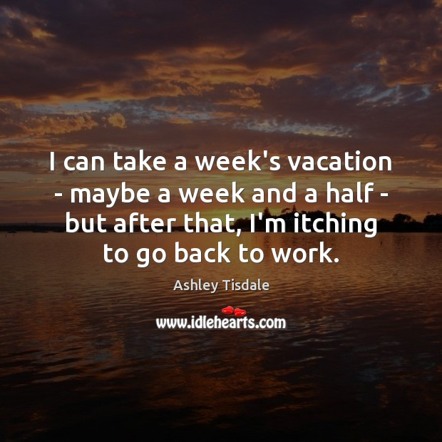 I can take a week's vacation – maybe a week and a Ashley Tisdale Picture Quote