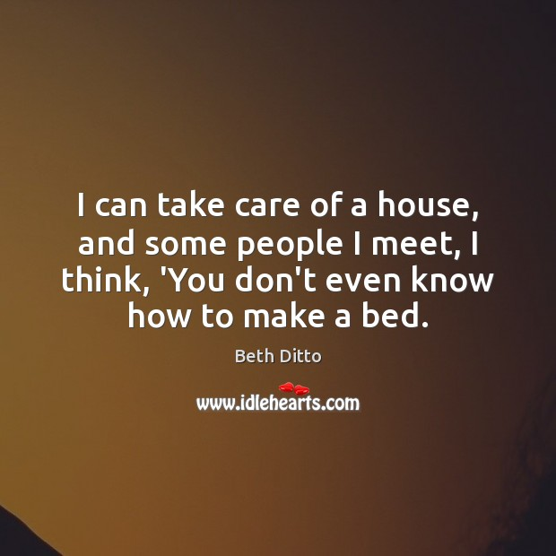 I can take care of a house, and some people I meet, Beth Ditto Picture Quote