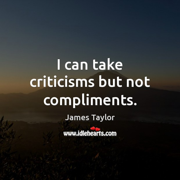 I can take criticisms but not compliments. James Taylor Picture Quote
