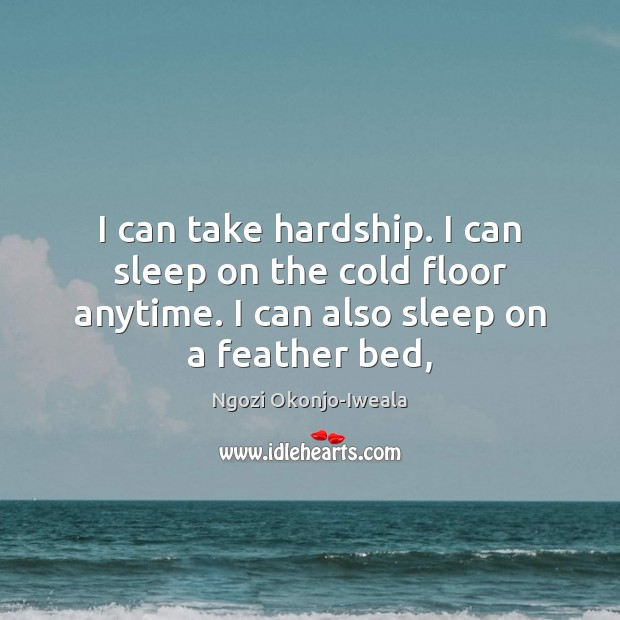 I can take hardship. I can sleep on the cold floor anytime. Image