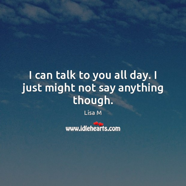 I can talk to you all day. I just might not say anything though. Image