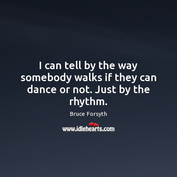 I can tell by the way somebody walks if they can dance or not. Just by the rhythm. Bruce Forsyth Picture Quote