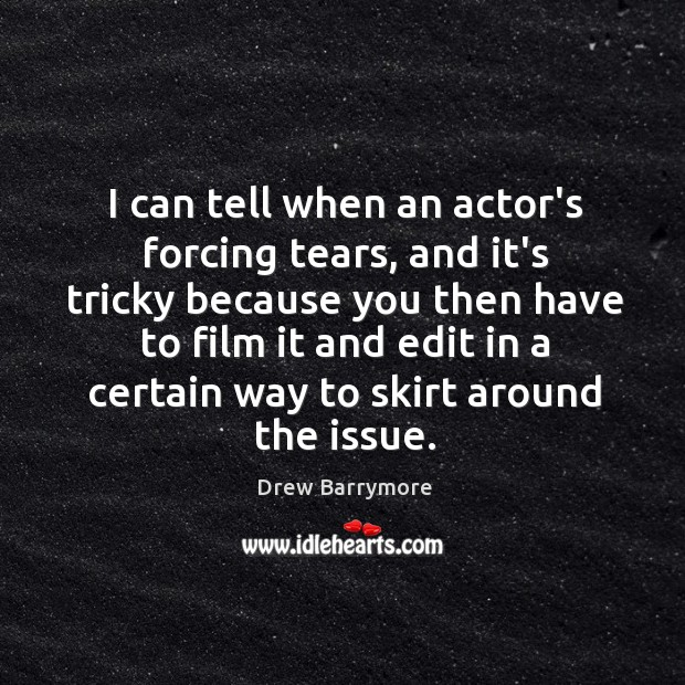 I can tell when an actor's forcing tears, and it's tricky because Image