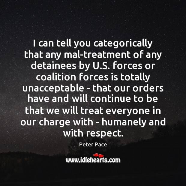 I can tell you categorically that any mal-treatment of any detainees by Peter Pace Picture Quote