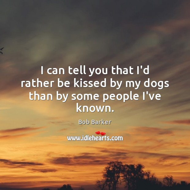 I can tell you that I'd rather be kissed by my dogs than by some people I've known. Image