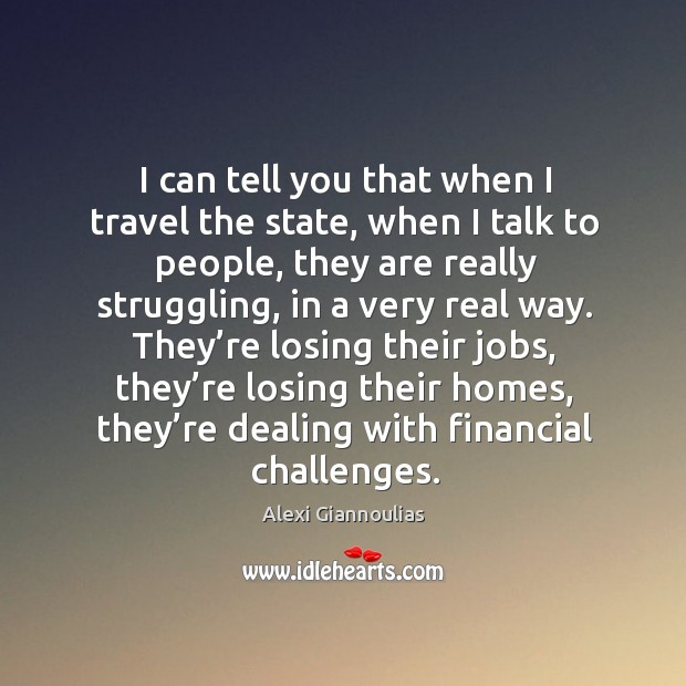 Image, I can tell you that when I travel the state, when I talk to people, they are really struggling