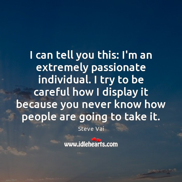 I can tell you this: I'm an extremely passionate individual. I try Image