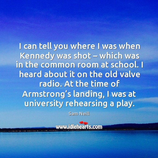 I can tell you where I was when kennedy was shot – which was in the common room at school. Image