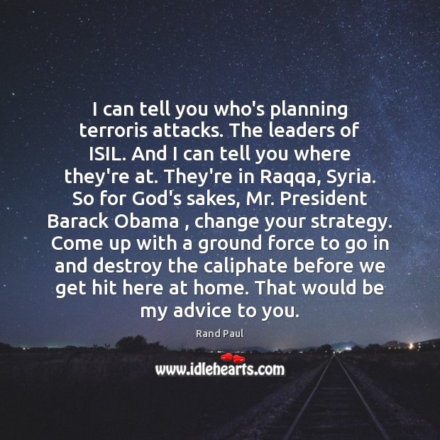 I can tell you who's planning terroris attacks. The leaders of ISIL. Rand Paul Picture Quote