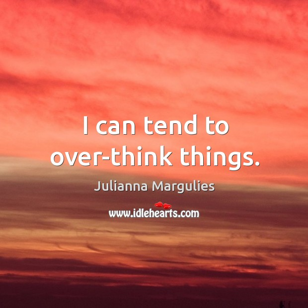 I can tend to over-think things. Julianna Margulies Picture Quote