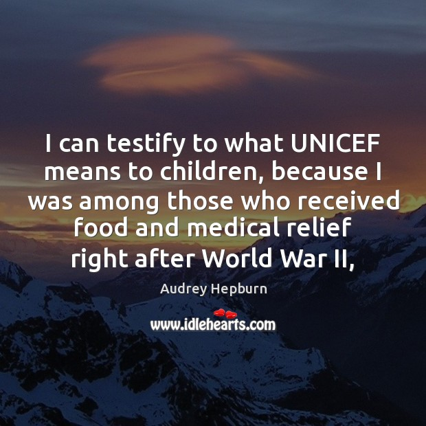 I can testify to what UNICEF means to children, because I was Audrey Hepburn Picture Quote