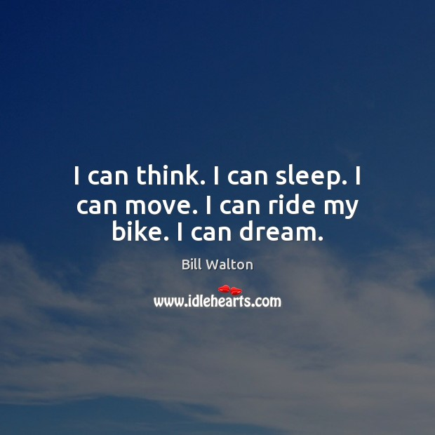 I can think. I can sleep. I can move. I can ride my bike. I can dream. Bill Walton Picture Quote