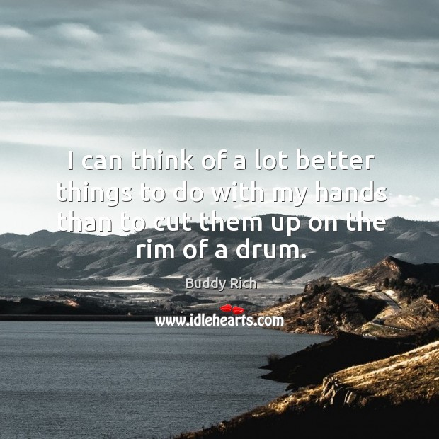 I can think of a lot better things to do with my hands than to cut them up on the rim of a drum. Buddy Rich Picture Quote