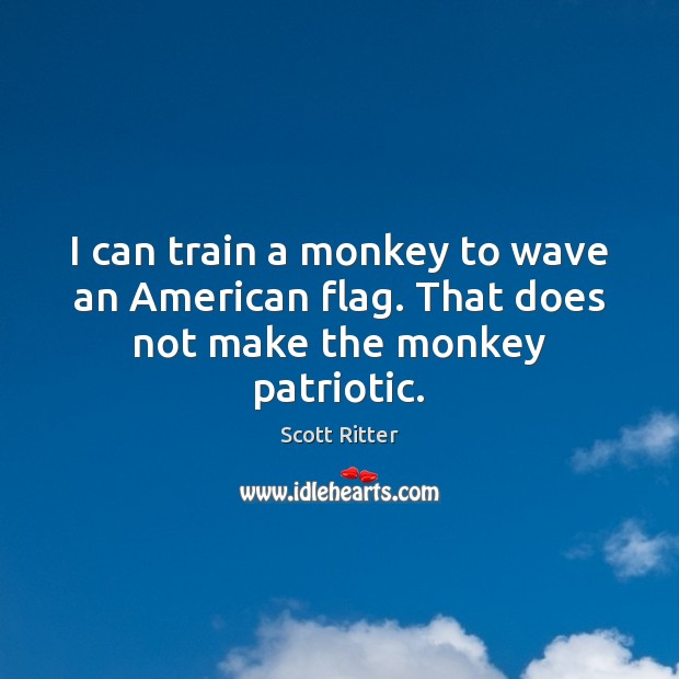 I can train a monkey to wave an American flag. That does not make the monkey patriotic. Scott Ritter Picture Quote