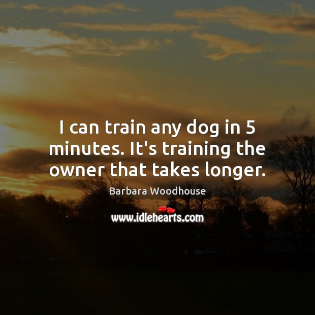 I can train any dog in 5 minutes. It's training the owner that takes longer. Image
