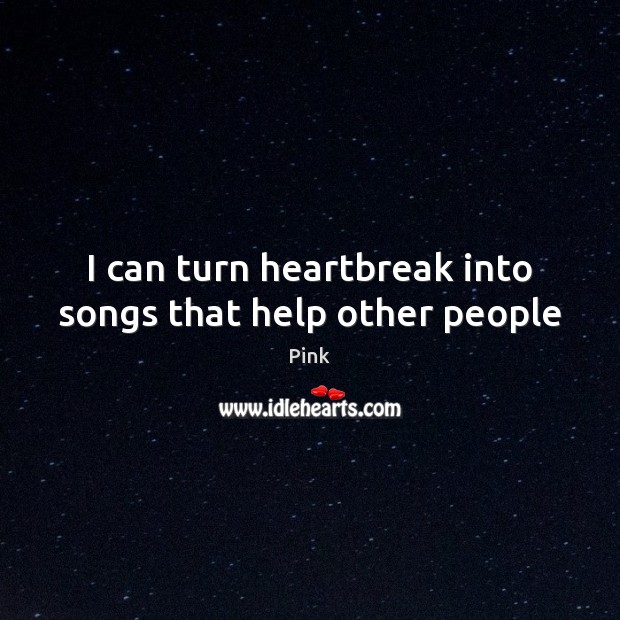 I can turn heartbreak into songs that help other people Pink Picture Quote