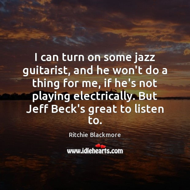 I can turn on some jazz guitarist, and he won't do a Ritchie Blackmore Picture Quote