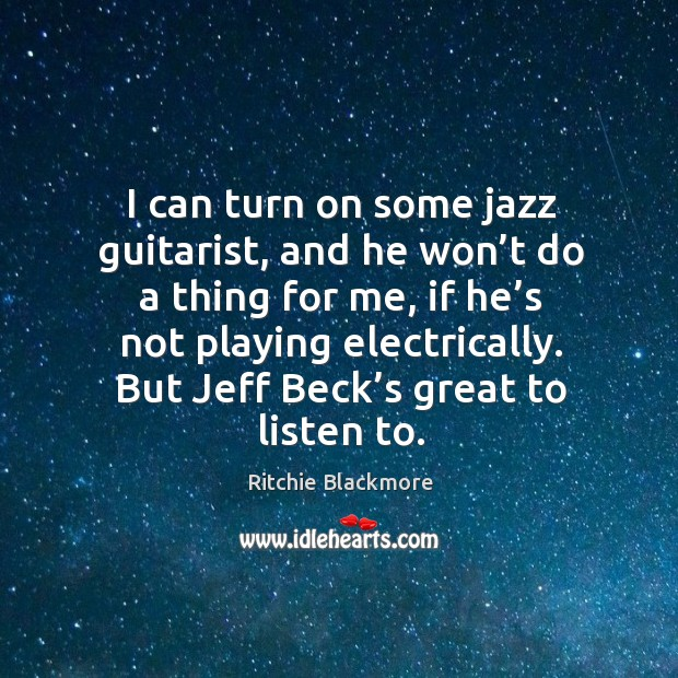 I can turn on some jazz guitarist, and he won't do a thing for me, if he's not playing electrically. Ritchie Blackmore Picture Quote