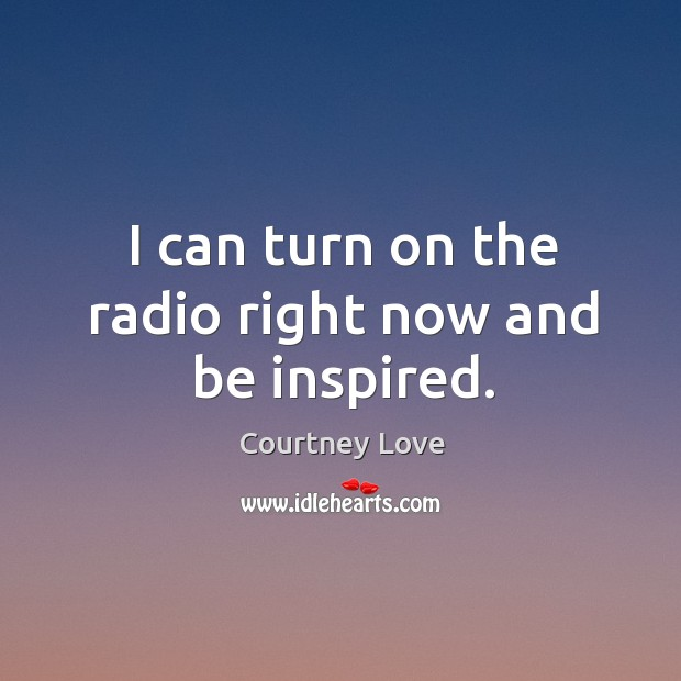 I can turn on the radio right now and be inspired. Image