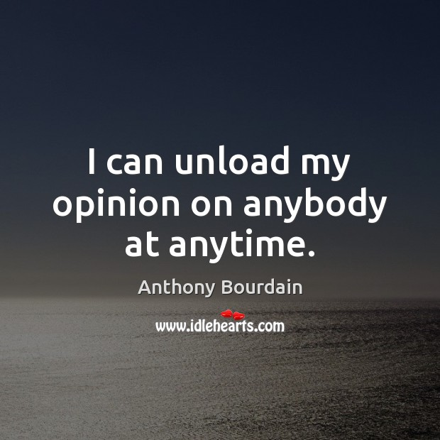 I can unload my opinion on anybody at anytime. Image