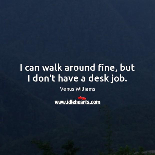 I can walk around fine, but I don't have a desk job. Venus Williams Picture Quote