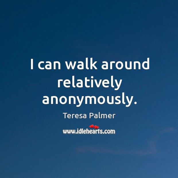 I can walk around relatively anonymously. Teresa Palmer Picture Quote