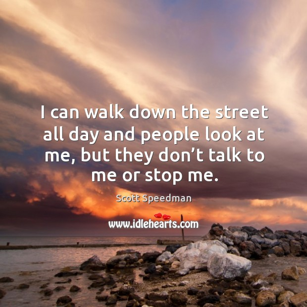 Image, I can walk down the street all day and people look at me, but they don't talk to me or stop me.