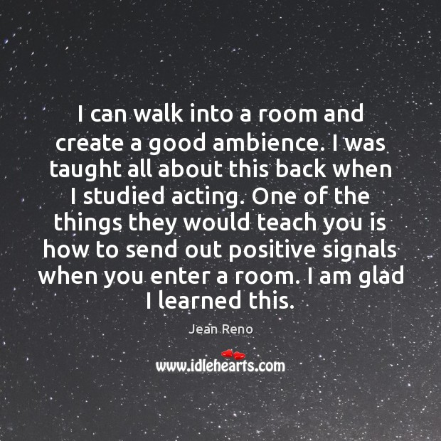 Image, I can walk into a room and create a good ambience. I