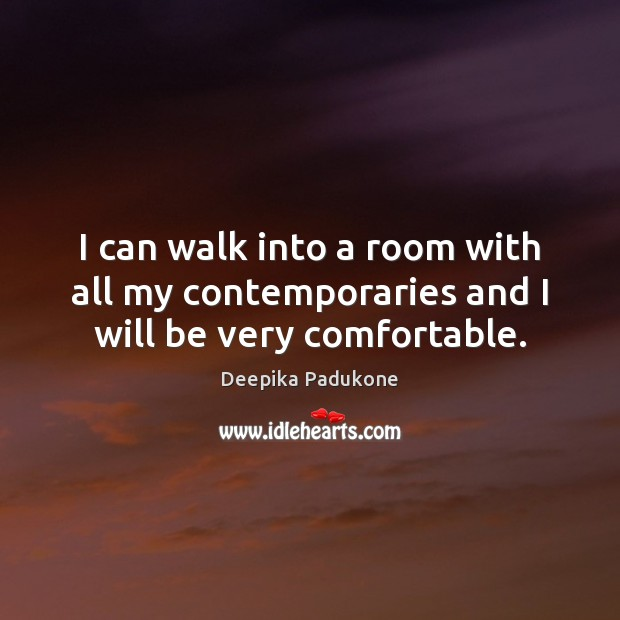 I can walk into a room with all my contemporaries and I will be very comfortable. Deepika Padukone Picture Quote