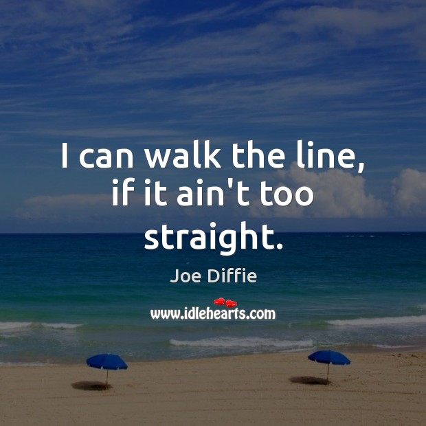 I can walk the line, if it ain't too straight. Image