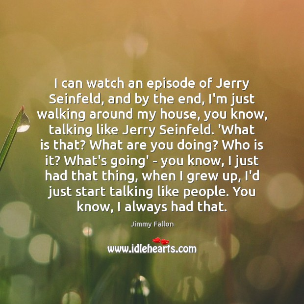 I can watch an episode of Jerry Seinfeld, and by the end, Jimmy Fallon Picture Quote