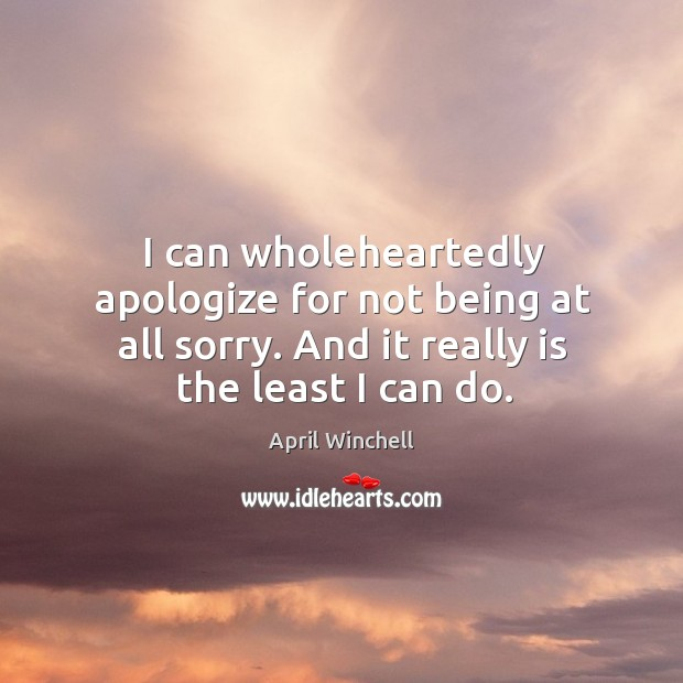 I can wholeheartedly apologize for not being at all sorry. And it really is the least I can do. April Winchell Picture Quote