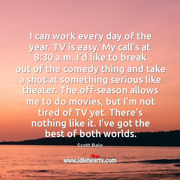 I can work every day of the year. Tv is easy. My call's at 8:30 a.m. Image