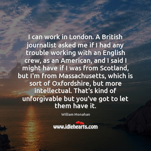 I can work in London. A British journalist asked me if I William Monahan Picture Quote