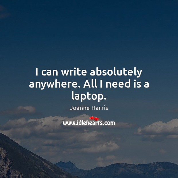 I can write absolutely anywhere. All I need is a laptop. Joanne Harris Picture Quote
