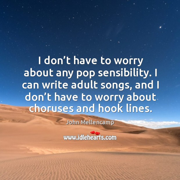 Image, I can write adult songs, and I don't have to worry about choruses and hook lines.