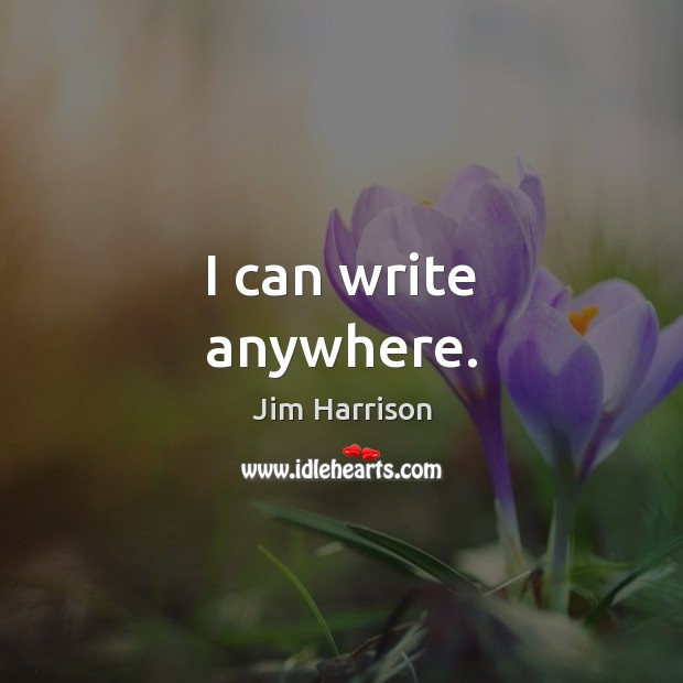 I can write anywhere. Jim Harrison Picture Quote