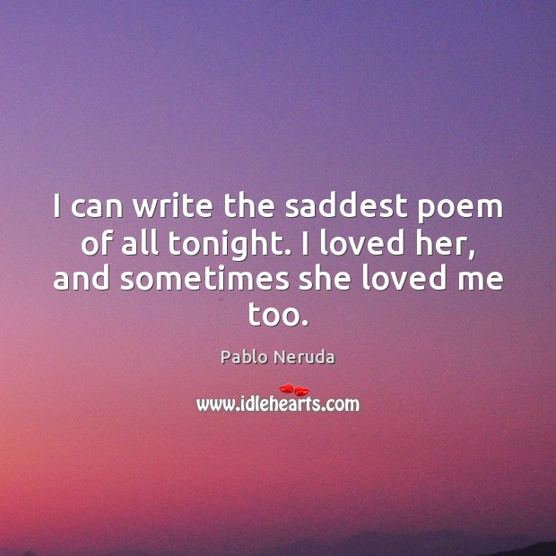 I can write the saddest poem of all tonight. I loved her, and sometimes she loved me too. Image
