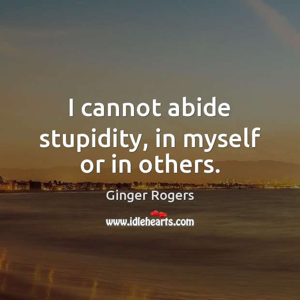 I cannot abide stupidity, in myself or in others. Ginger Rogers Picture Quote