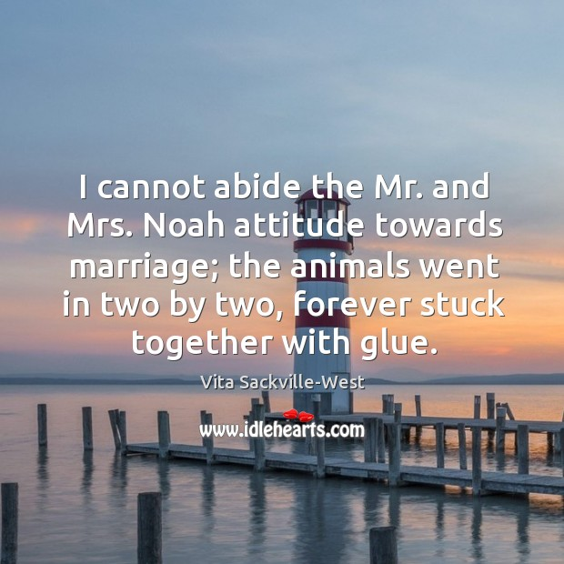 I cannot abide the Mr. and Mrs. Noah attitude towards marriage; the Vita Sackville-West Picture Quote