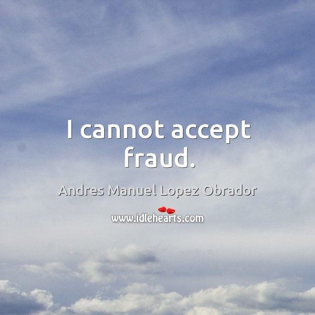 I cannot accept fraud. Andres Manuel Lopez Obrador Picture Quote