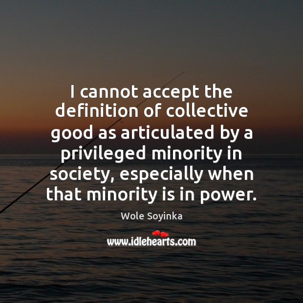 I cannot accept the definition of collective good as articulated by a Wole Soyinka Picture Quote