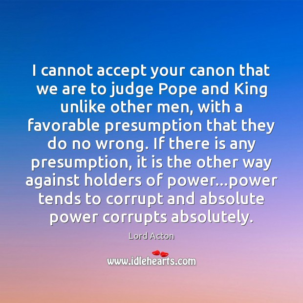 I cannot accept your canon that we are to judge Pope and Lord Acton Picture Quote